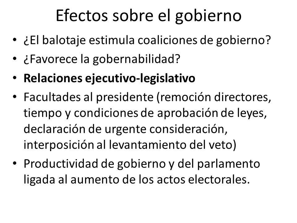 Efectos sobre el gobierno ¿El balotaje estimula coaliciones de gobierno? ¿Favorece la gobernabilidad? Relaciones ejecutivo-legislativo Facultades al p