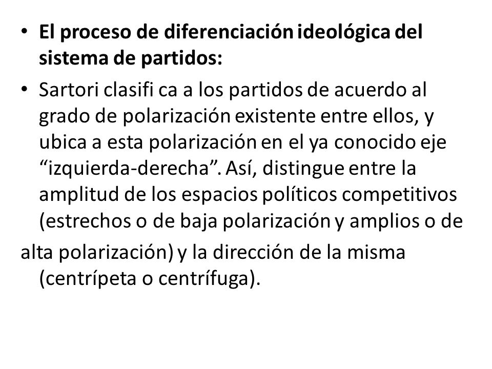 El proceso de diferenciación ideológica del sistema de partidos: Sartori clasifi ca a los partidos de acuerdo al grado de polarización existente entre