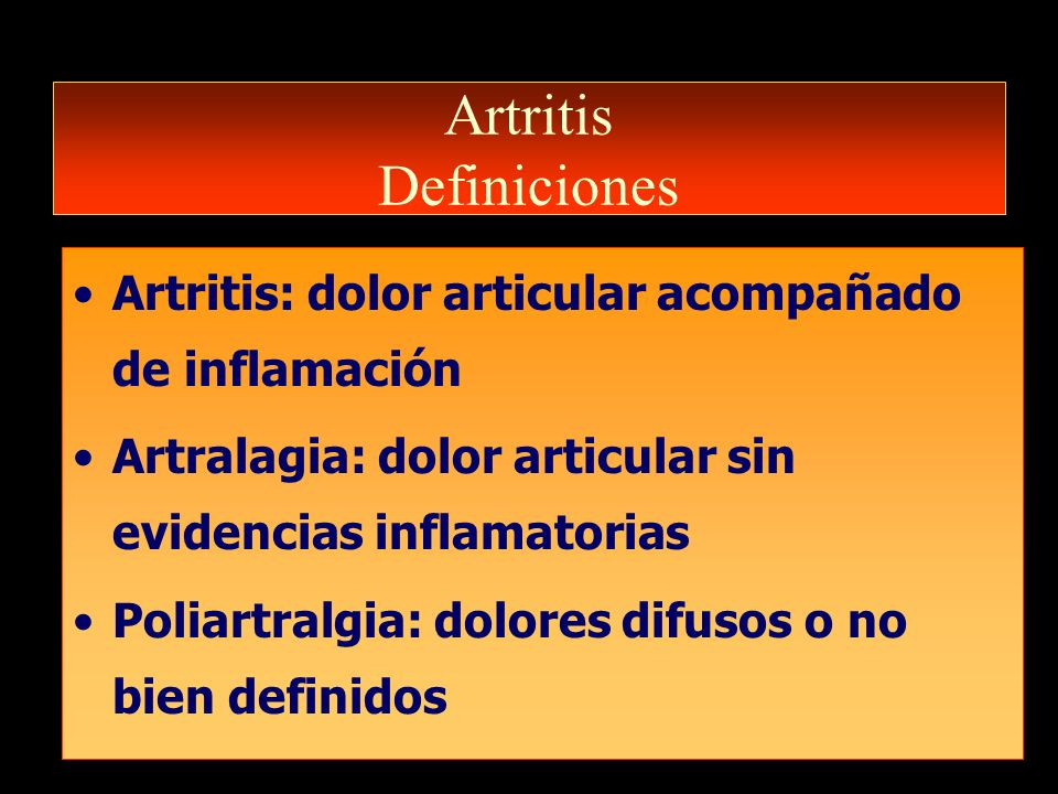 Artritis Definiciones Artritis: dolor articular acompañado de inflamación Artralagia: dolor articular sin evidencias inflamatorias Poliartralgia: dolo