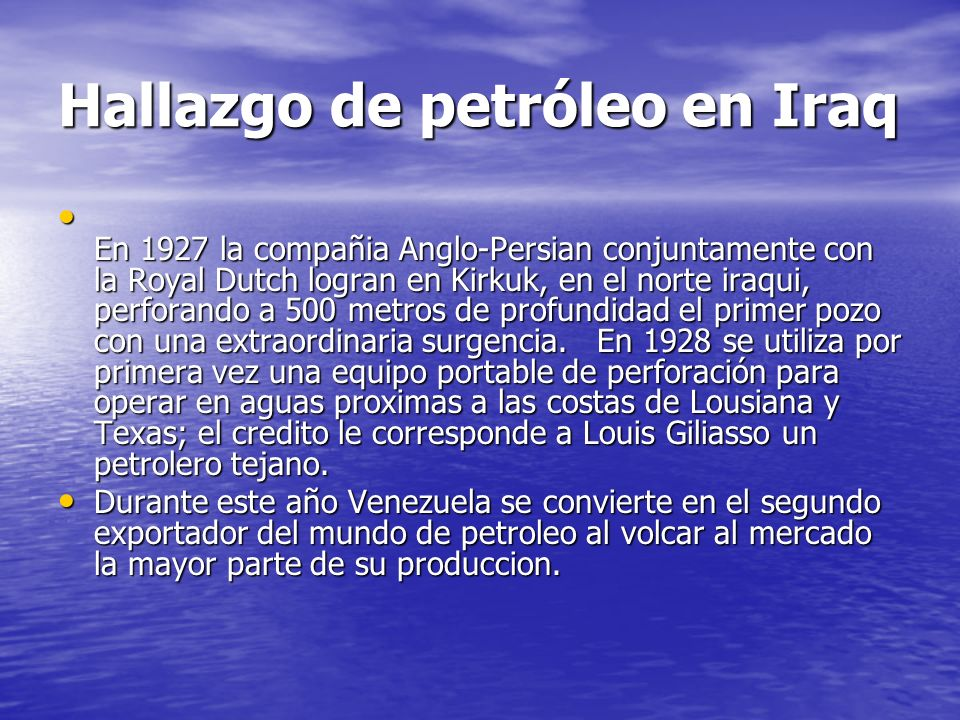 Hallazgo de petróleo en Iraq En 1927 la compañia Anglo-Persian conjuntamente con la Royal Dutch logran en Kirkuk, en el norte iraqui, perforando a 500