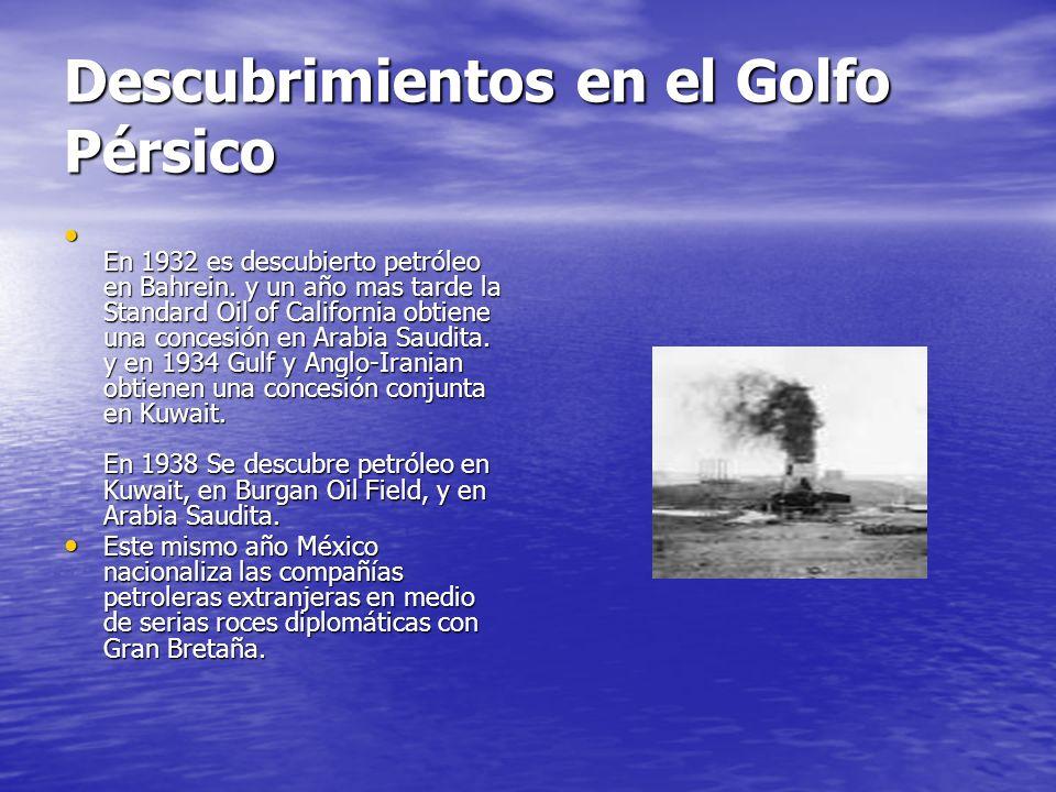 Descubrimientos en el Golfo Pérsico En 1932 es descubierto petróleo en Bahrein. y un año mas tarde la Standard Oil of California obtiene una concesión