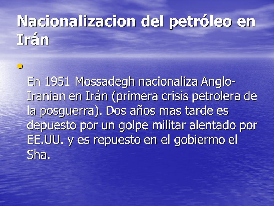 Nacionalizacion del petróleo en Irán En 1951 Mossadegh nacionaliza Anglo- Iranian en Irán (primera crisis petrolera de la posguerra). Dos años mas tar
