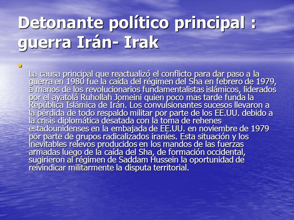 Detonante político principal : guerra Irán- Irak La causa principal que reactualizó el conflicto para dar paso a la guerra en 1980 fue la caída del ré