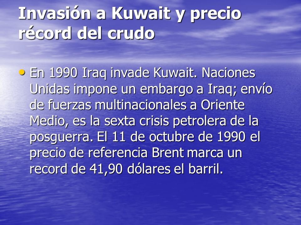 Invasión a Kuwait y precio récord del crudo En 1990 Iraq invade Kuwait. Naciones Unidas impone un embargo a Iraq; envío de fuerzas multinacionales a O