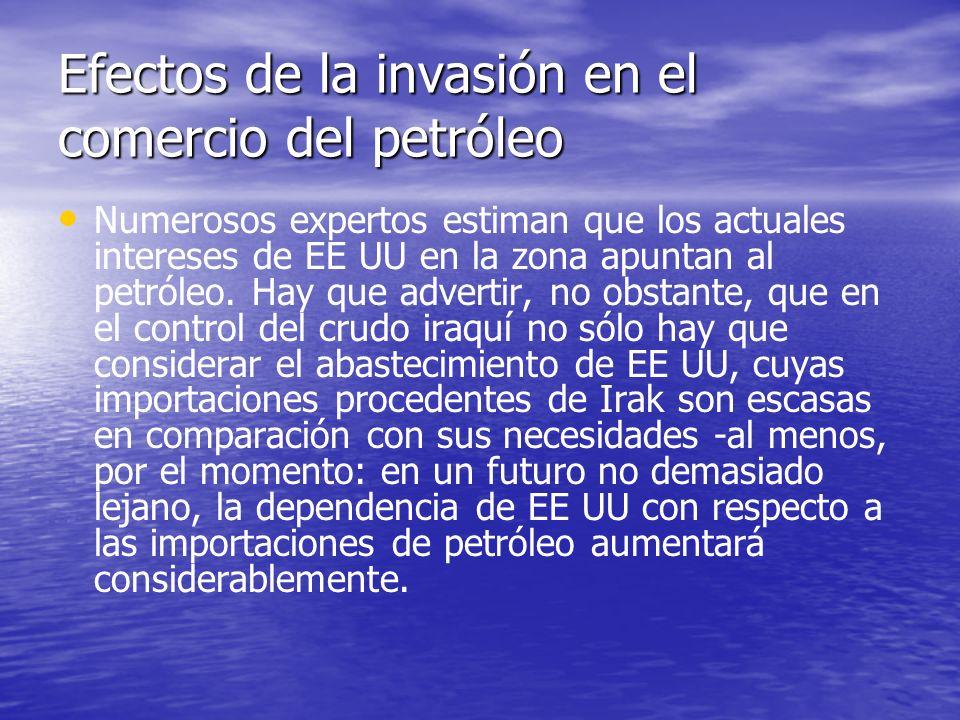 Efectos de la invasión en el comercio del petróleo Numerosos expertos estiman que los actuales intereses de EE UU en la zona apuntan al petróleo. Hay