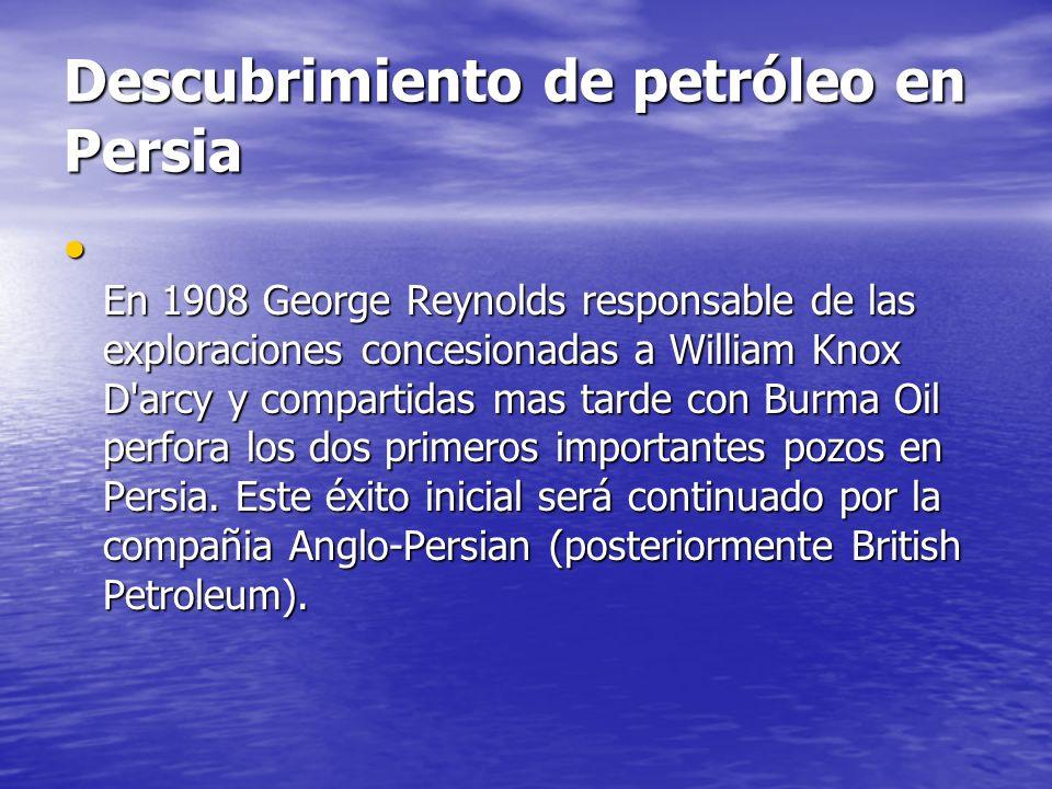 Descubrimiento de petróleo en Persia En 1908 George Reynolds responsable de las exploraciones concesionadas a William Knox D'arcy y compartidas mas ta