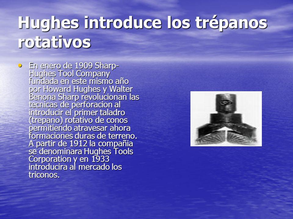 Hughes introduce los trépanos rotativos En enero de 1909 Sharp- Hughes Tool Company fundada en este mismo año por Howard Hughes y Walter Benona Sharp