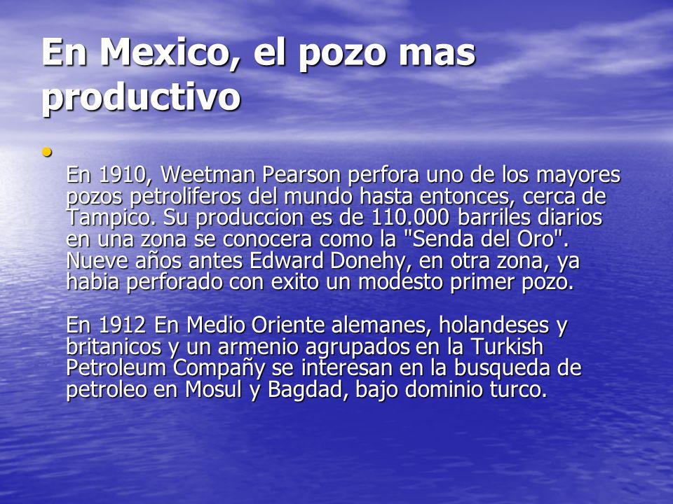 En Mexico, el pozo mas productivo En 1910, Weetman Pearson perfora uno de los mayores pozos petroliferos del mundo hasta entonces, cerca de Tampico. S