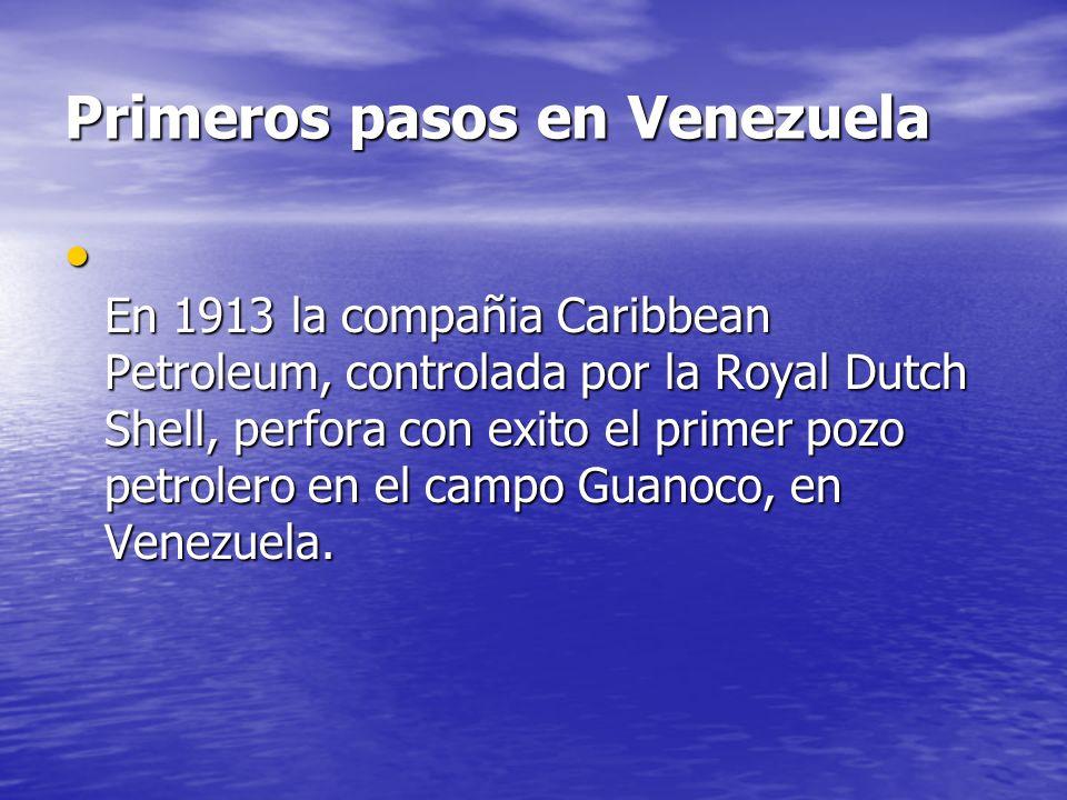 Primeros pasos en Venezuela En 1913 la compañia Caribbean Petroleum, controlada por la Royal Dutch Shell, perfora con exito el primer pozo petrolero e