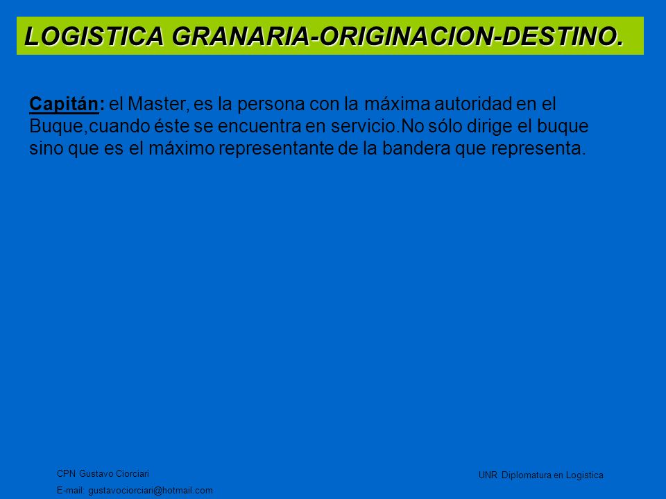 LOGISTICA GRANARIA-ORIGINACION-DESTINO. CPN Gustavo Ciorciari E-mail: gustavociorciari@hotmail.com UNR Diplomatura en Logistica Capitán: el Master, es