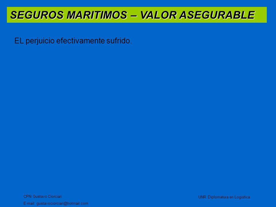 SEGUROS MARITIMOS – VALOR ASEGURABLE CPN Gustavo Ciorciari E-mail: gustavociorciari@hotmail.com UNR Diplomatura en Logistica EL perjuicio efectivament