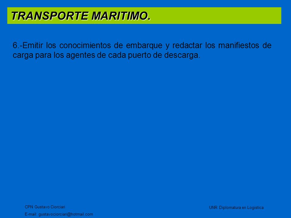 TRANSPORTE MARITIMO. CPN Gustavo Ciorciari E-mail: gustavociorciari@hotmail.com UNR Diplomatura en Logistica 6.-Emitir los conocimientos de embarque y