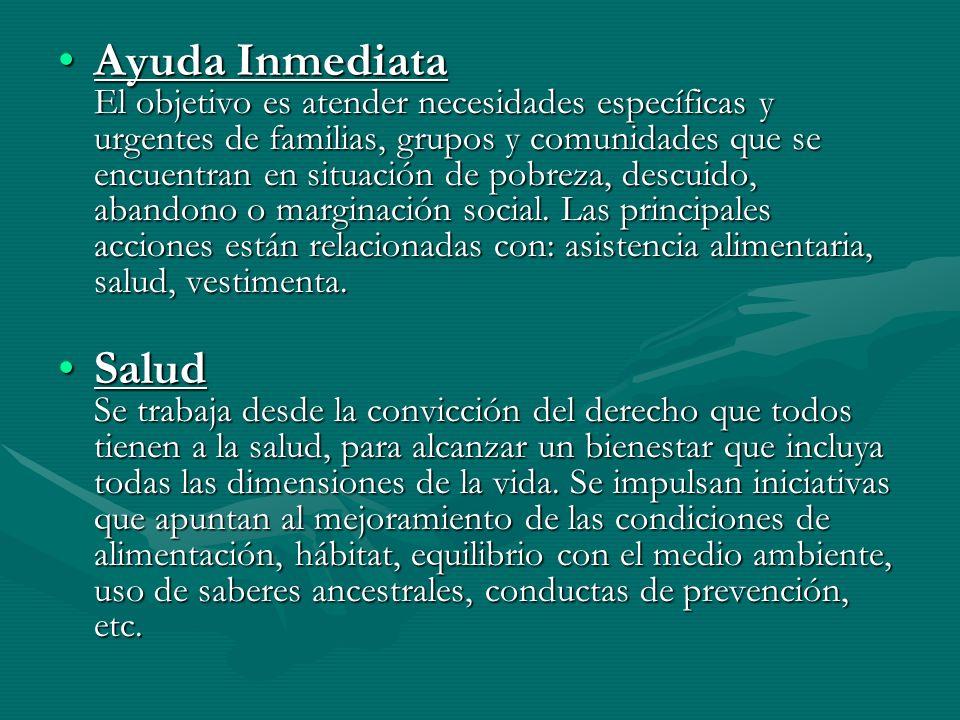 Ayuda Inmediata El objetivo es atender necesidades específicas y urgentes de familias, grupos y comunidades que se encuentran en situación de pobreza,