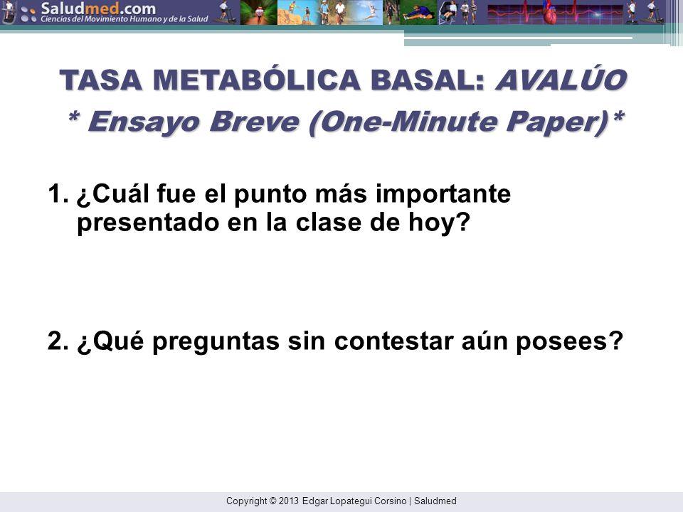 Copyright © 2013 Edgar Lopategui Corsino | Saludmed TASA METABÓLICA BASAL: AVALÚO * Ensayo Breve (One-Minute Paper)* 1.¿Cuál fue el punto más importan
