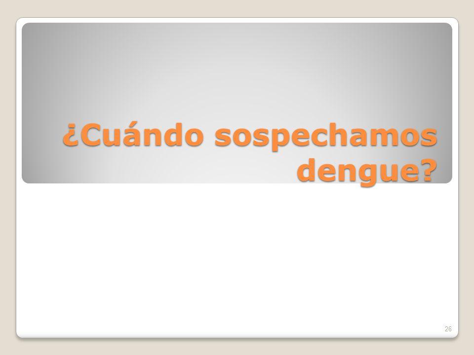 ¿Cuándo sospechamos dengue? 26
