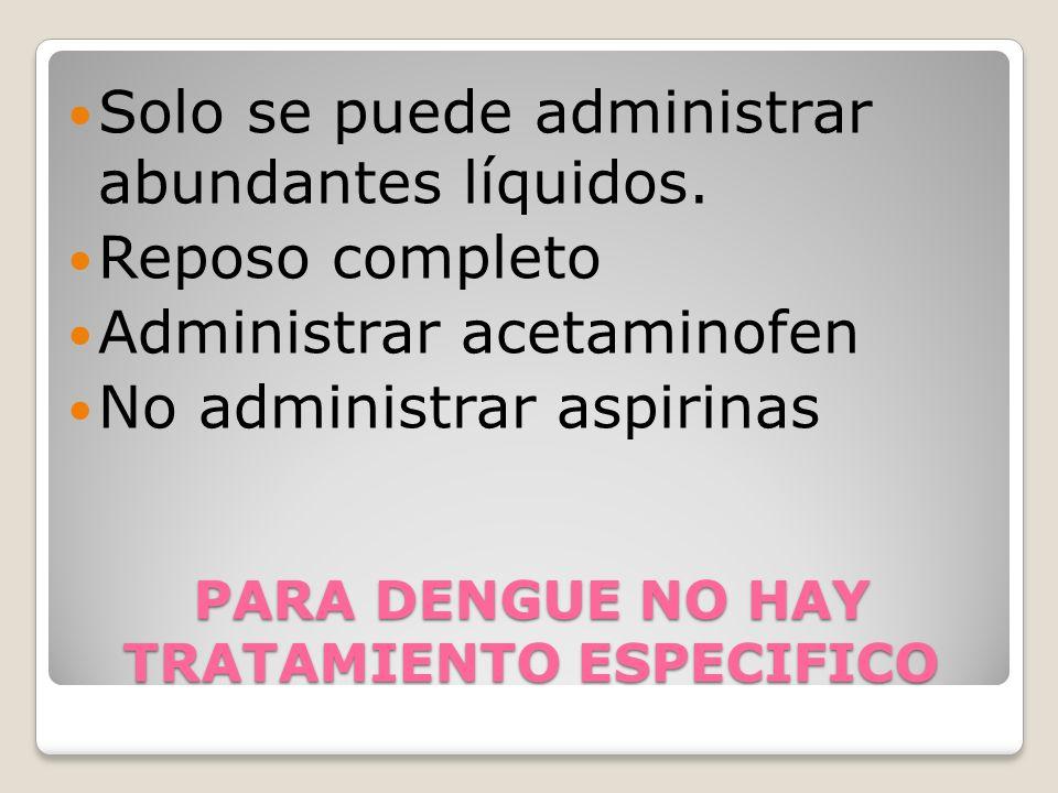 PARA DENGUE NO HAY TRATAMIENTO ESPECIFICO Solo se puede administrar abundantes líquidos.