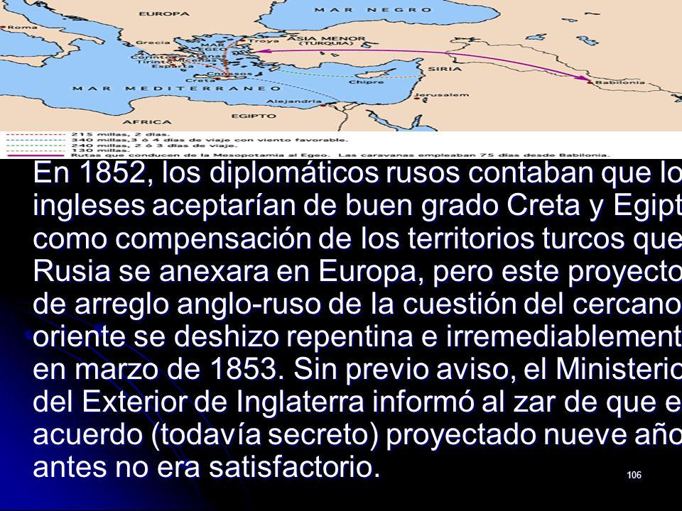 106 En 1852, los diplomáticos rusos contaban que los ingleses aceptarían de buen grado Creta y Egipto como compensación de los territorios turcos que