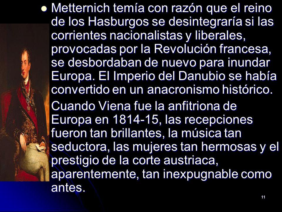 11 Metternich temía con razón que el reino de los Hasburgos se desintegraría si las corrientes nacionalistas y liberales, provocadas por la Revolución