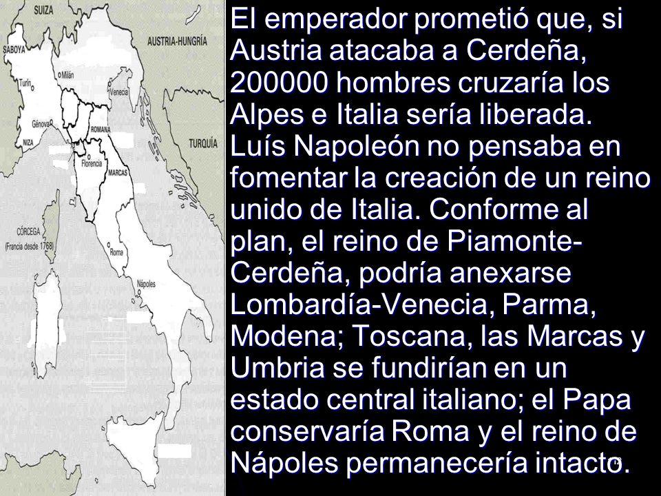 112 El emperador prometió que, si Austria atacaba a Cerdeña, 200000 hombres cruzaría los Alpes e Italia sería liberada. Luís Napoleón no pensaba en fo