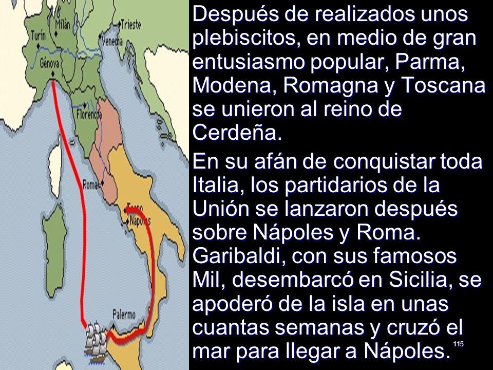 115 Después de realizados unos plebiscitos, en medio de gran entusiasmo popular, Parma, Modena, Romagna y Toscana se unieron al reino de Cerdeña. Desp