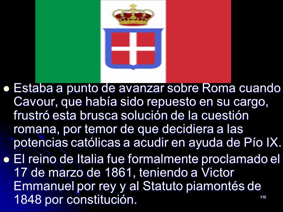 116 Estaba a punto de avanzar sobre Roma cuando Cavour, que había sido repuesto en su cargo, frustró esta brusca solución de la cuestión romana, por t