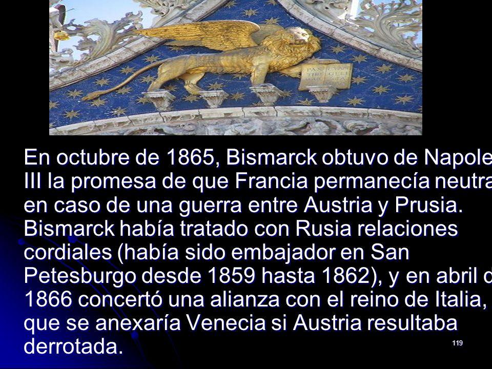 119 En octubre de 1865, Bismarck obtuvo de Napoleón III la promesa de que Francia permanecía neutral en caso de una guerra entre Austria y Prusia. Bis