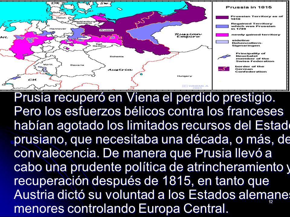 12 Prusia recuperó en Viena el perdido prestigio. Pero los esfuerzos bélicos contra los franceses habían agotado los limitados recursos del Estado pru