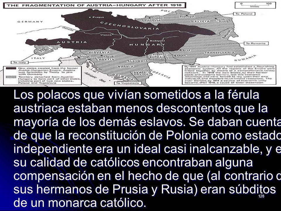 128 Los polacos que vivían sometidos a la férula austriaca estaban menos descontentos que la mayoría de los demás eslavos. Se daban cuenta de que la r