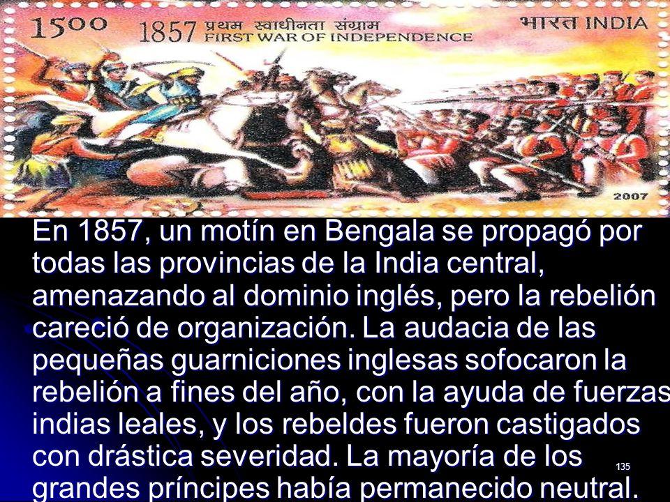 135 En 1857, un motín en Bengala se propagó por todas las provincias de la India central, amenazando al dominio inglés, pero la rebelión careció de or
