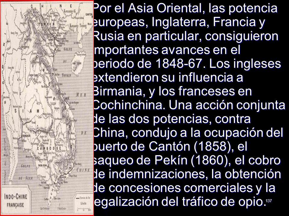 137 Por el Asia Oriental, las potencia europeas, Inglaterra, Francia y Rusia en particular, consiguieron importantes avances en el periodo de 1848-67.