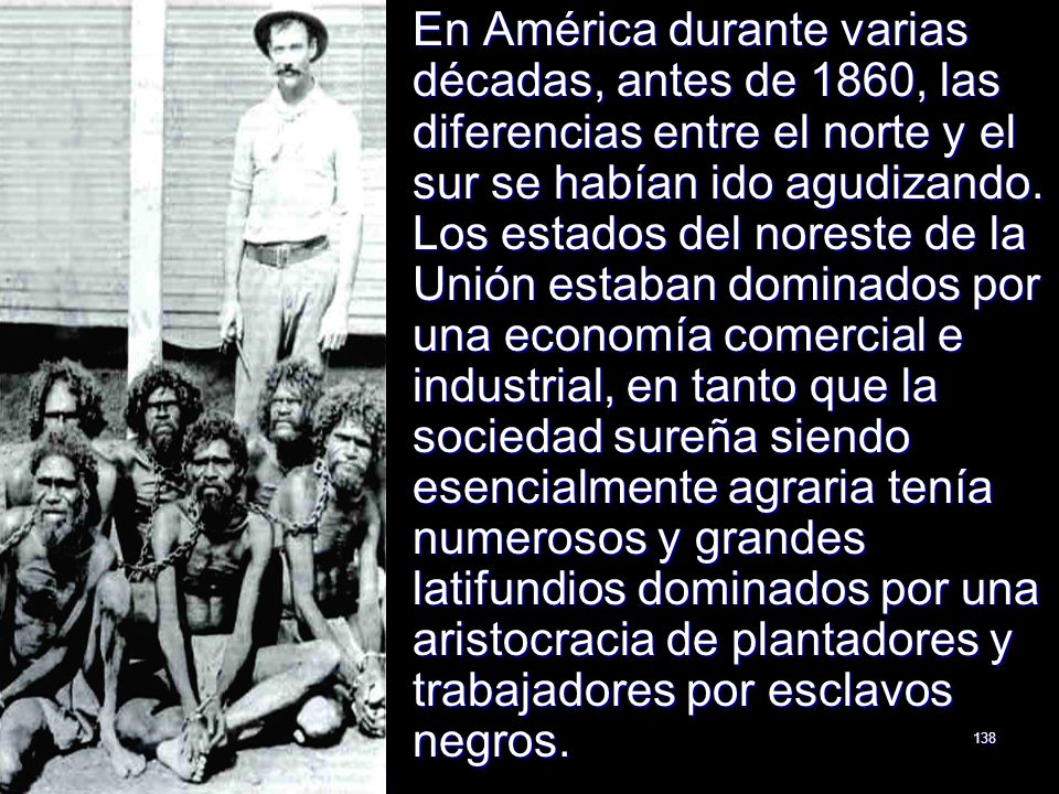 138 En América durante varias décadas, antes de 1860, las diferencias entre el norte y el sur se habían ido agudizando. Los estados del noreste de la