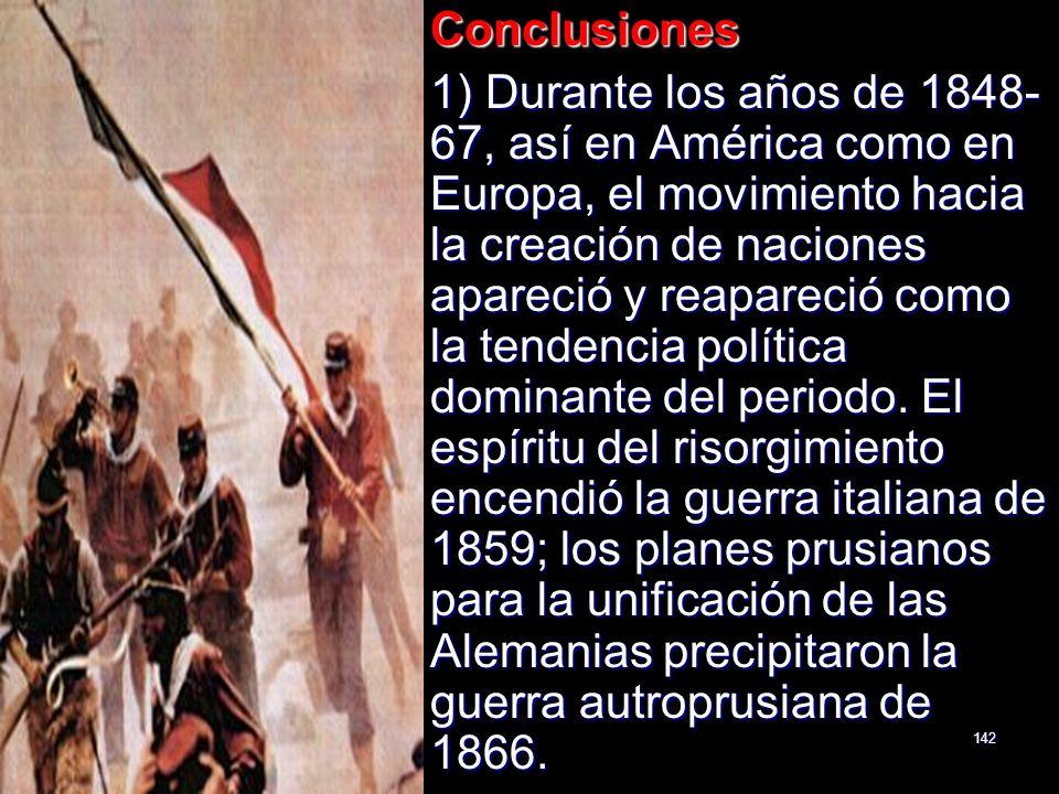 142Conclusiones 1) Durante los años de 1848- 67, así en América como en Europa, el movimiento hacia la creación de naciones apareció y reapareció como