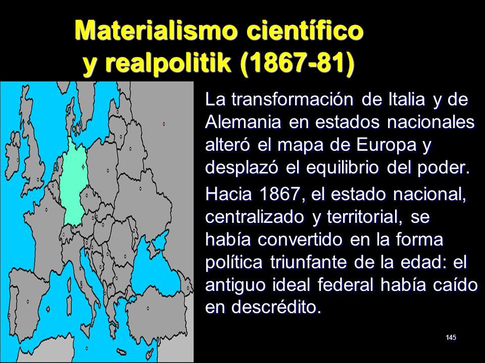 145 Materialismo científico y realpolitik (1867-81) La transformación de Italia y de Alemania en estados nacionales alteró el mapa de Europa y desplaz