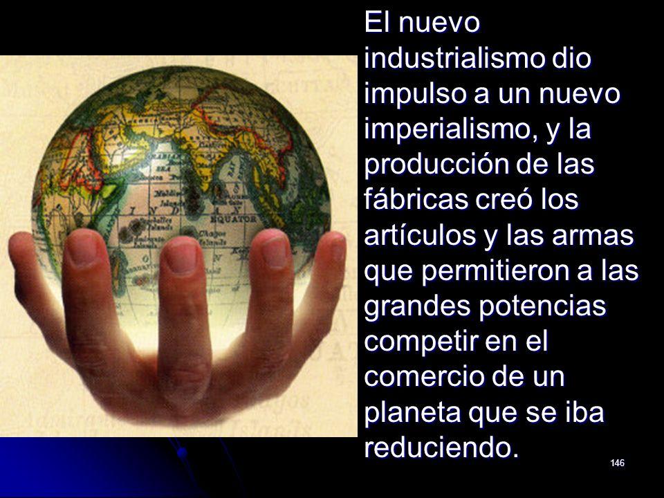 146 El nuevo industrialismo dio impulso a un nuevo imperialismo, y la producción de las fábricas creó los artículos y las armas que permitieron a las