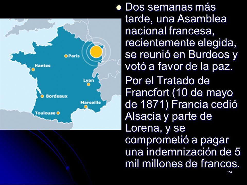 154 Dos semanas más tarde, una Asamblea nacional francesa, recientemente elegida, se reunió en Burdeos y votó a favor de la paz. Dos semanas más tarde