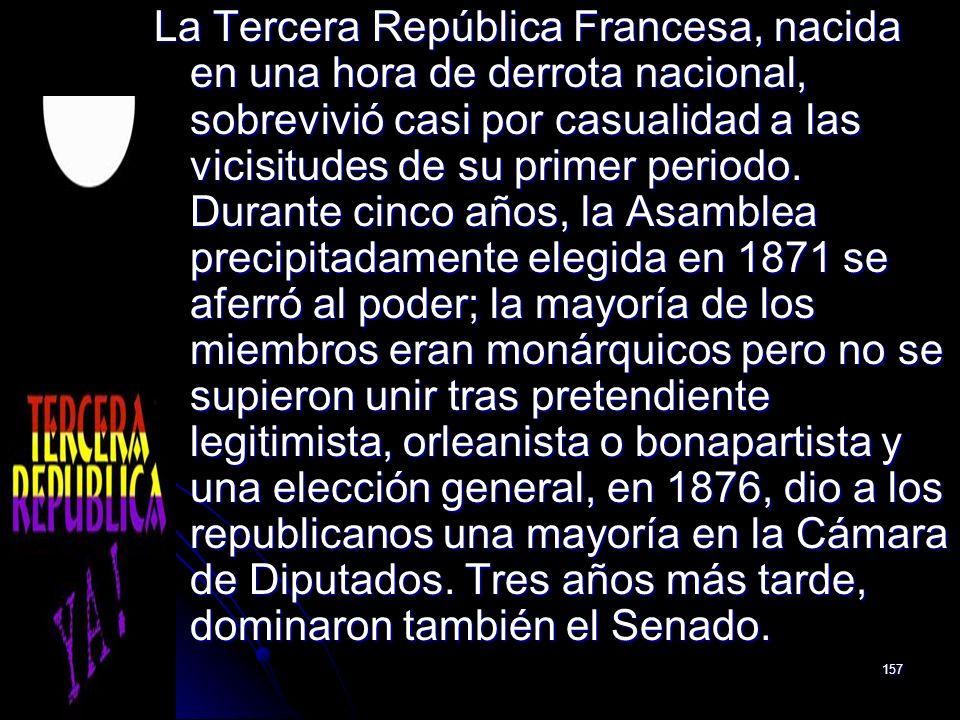 157 La Tercera República Francesa, nacida en una hora de derrota nacional, sobrevivió casi por casualidad a las vicisitudes de su primer periodo. Dura