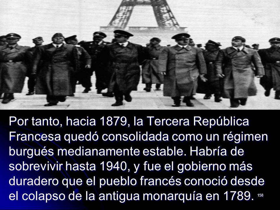 158 Por tanto, hacia 1879, la Tercera República Francesa quedó consolidada como un régimen burgués medianamente estable. Habría de sobrevivir hasta 19