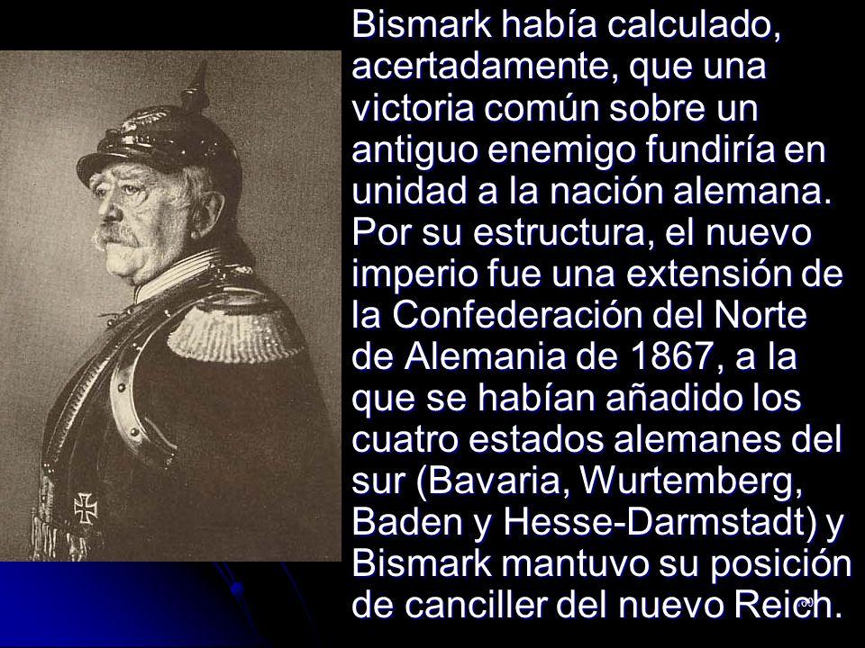 160 Bismark había calculado, acertadamente, que una victoria común sobre un antiguo enemigo fundiría en unidad a la nación alemana. Por su estructura,