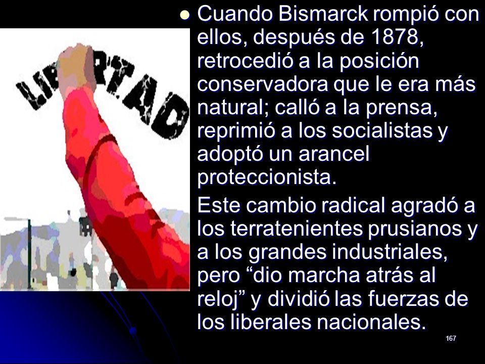 167 Cuando Bismarck rompió con ellos, después de 1878, retrocedió a la posición conservadora que le era más natural; calló a la prensa, reprimió a los