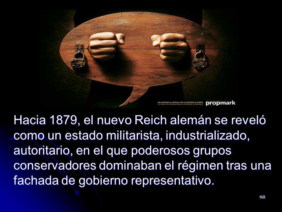 168 Hacia 1879, el nuevo Reich alemán se reveló como un estado militarista, industrializado, autoritario, en el que poderosos grupos conservadores dom