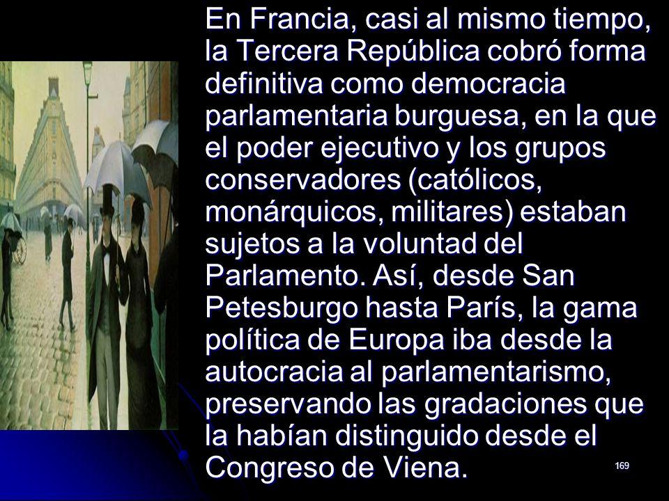 169 En Francia, casi al mismo tiempo, la Tercera República cobró forma definitiva como democracia parlamentaria burguesa, en la que el poder ejecutivo