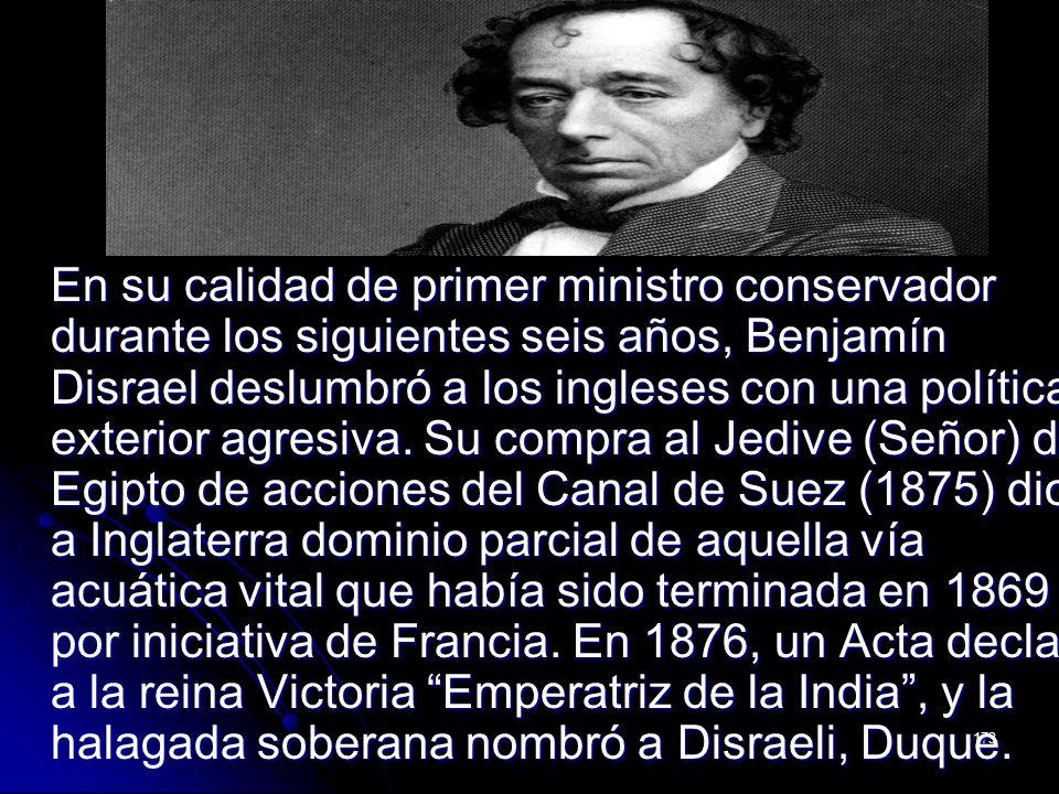 173 En su calidad de primer ministro conservador durante los siguientes seis años, Benjamín Disrael deslumbró a los ingleses con una política exterior