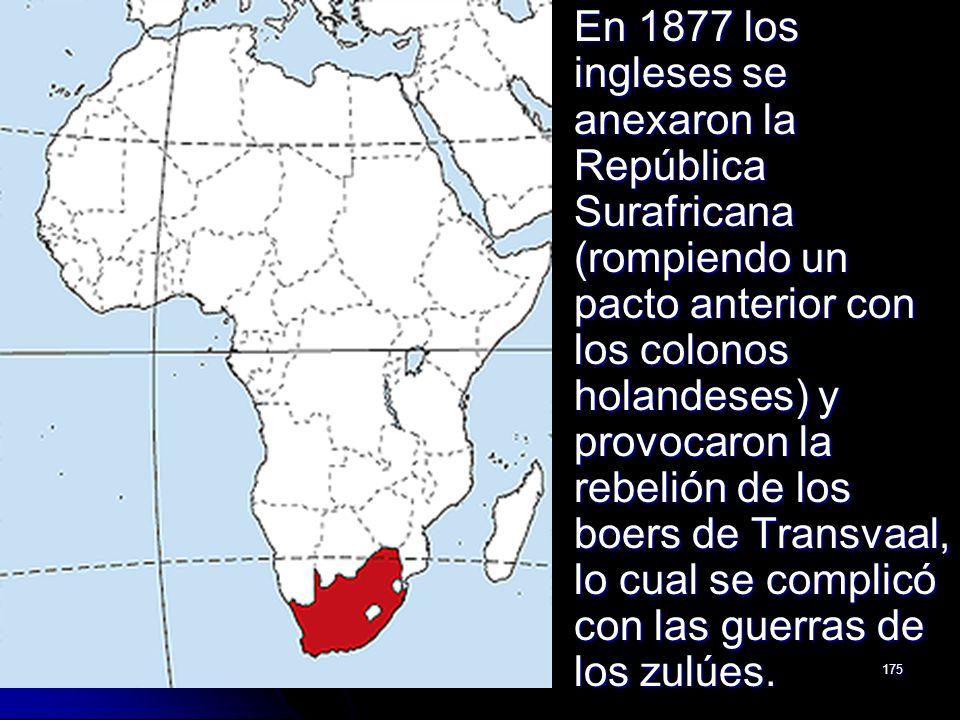 175 En 1877 los ingleses se anexaron la República Surafricana (rompiendo un pacto anterior con los colonos holandeses) y provocaron la rebelión de los