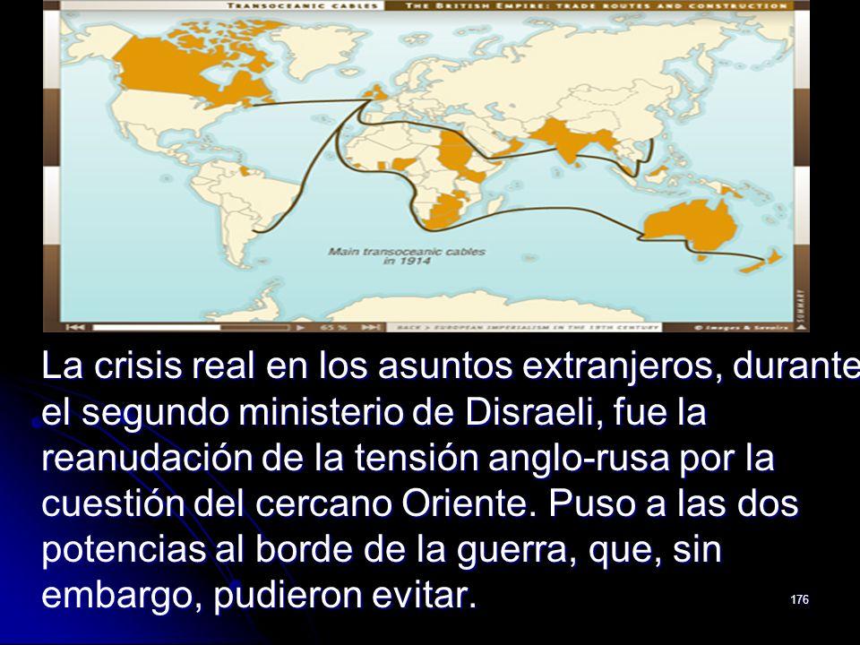 176 La crisis real en los asuntos extranjeros, durante el segundo ministerio de Disraeli, fue la reanudación de la tensión anglo-rusa por la cuestión
