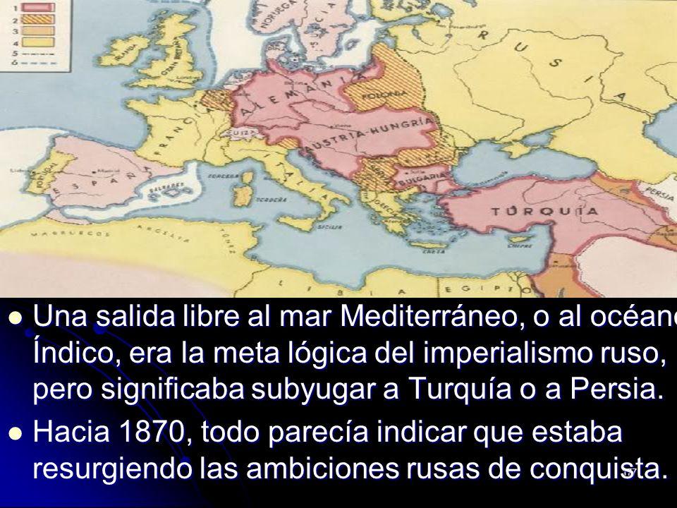 177 Una salida libre al mar Mediterráneo, o al océano Índico, era la meta lógica del imperialismo ruso, pero significaba subyugar a Turquía o a Persia