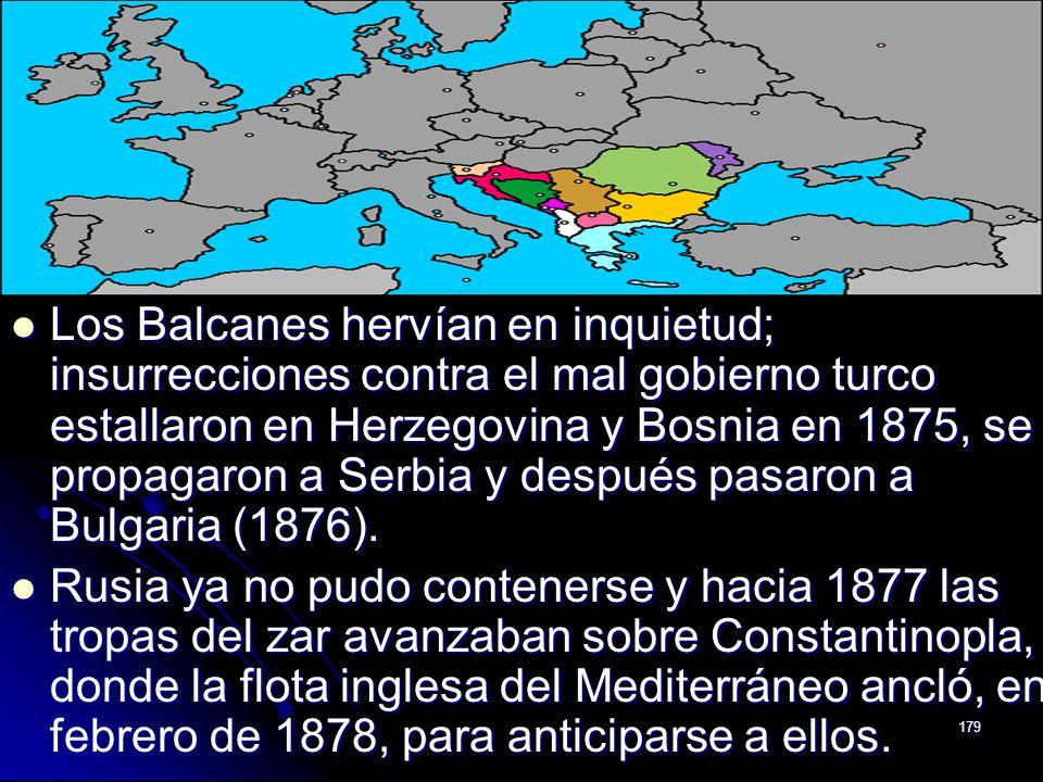 179 Los Balcanes hervían en inquietud; insurrecciones contra el mal gobierno turco estallaron en Herzegovina y Bosnia en 1875, se propagaron a Serbia