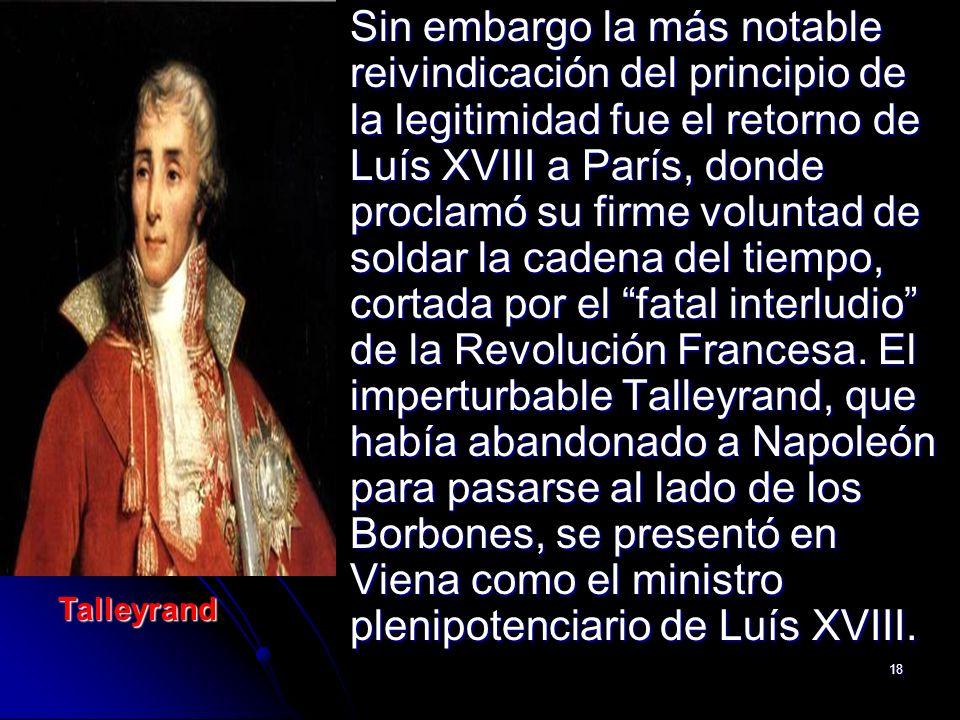 18 Sin embargo la más notable reivindicación del principio de la legitimidad fue el retorno de Luís XVIII a París, donde proclamó su firme voluntad de