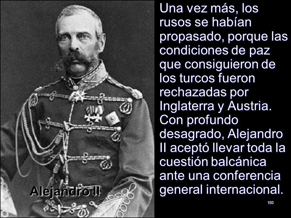 180 Una vez más, los rusos se habían propasado, porque las condiciones de paz que consiguieron de los turcos fueron rechazadas por Inglaterra y Austri