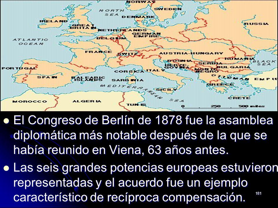 181 El Congreso de Berlín de 1878 fue la asamblea diplomática más notable después de la que se había reunido en Viena, 63 años antes. El Congreso de B