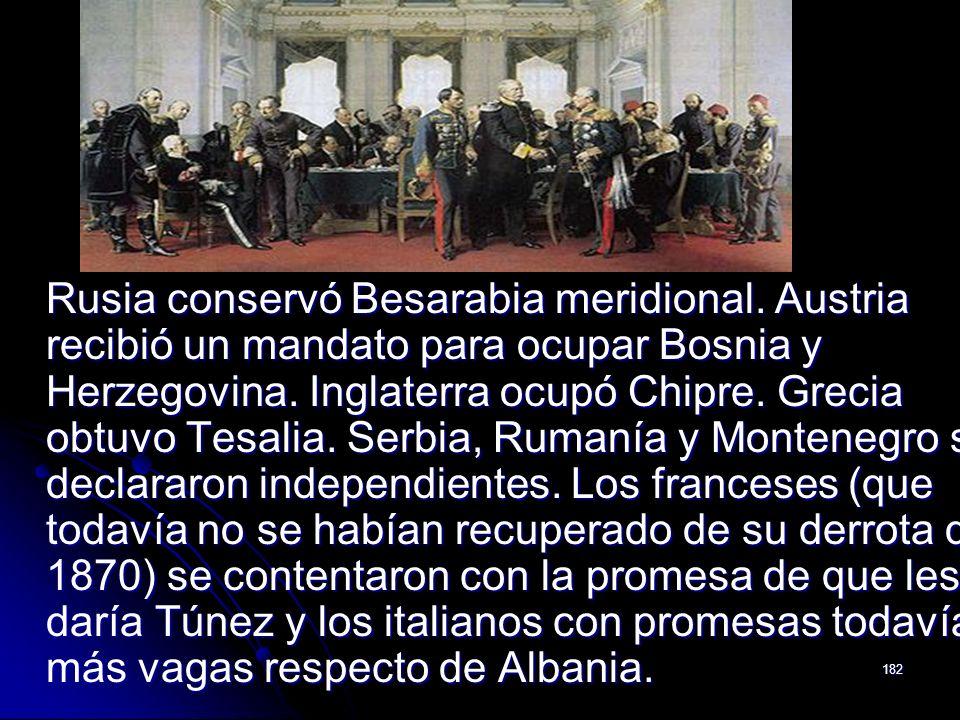182 Rusia conservó Besarabia meridional. Austria recibió un mandato para ocupar Bosnia y Herzegovina. Inglaterra ocupó Chipre. Grecia obtuvo Tesalia.